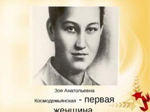 Зоя Анатольевна Космодемьянская- первая женщина, удостоенная звания Герой Со