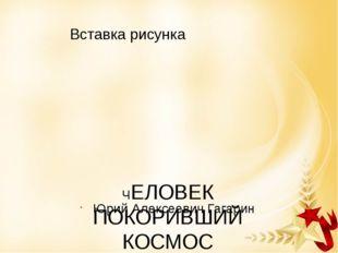 ЧЕЛОВЕК ПОКОРИВШИЙ КОСМОС Юрий Алексеевич Гагарин