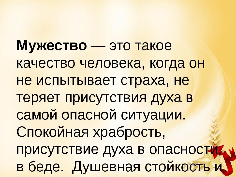 Мужество— это такое качество человека, когда он не испытывает страха, не те...