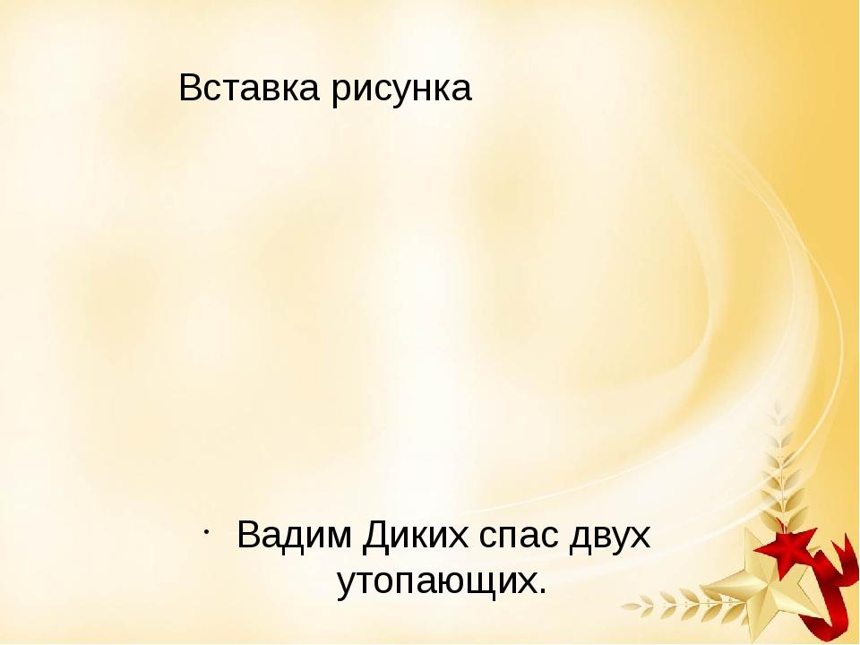 Вадим Диких спас двух утопающих.