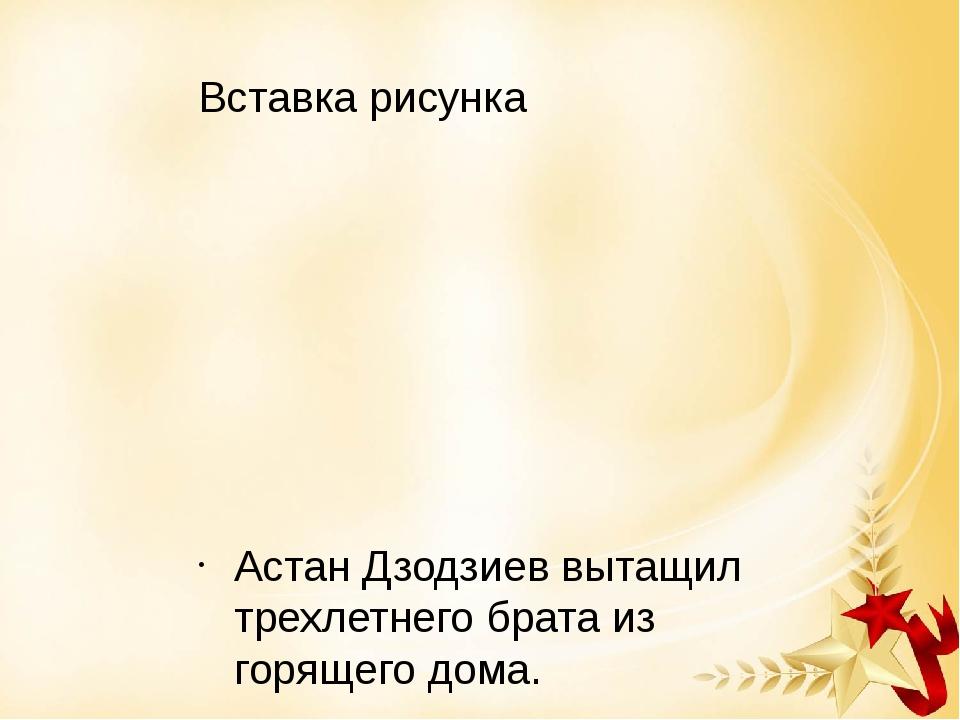 Астан Дзодзиев вытащил трехлетнего брата из горящего дома.