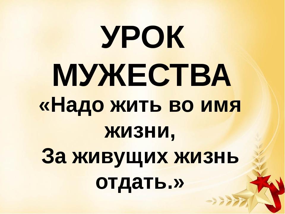 УРОК МУЖЕСТВА «Надо жить во имя жизни, За живущих жизнь отдать.»