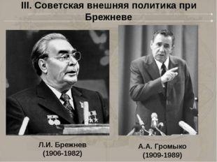 Л.И. Брежнев (1906-1982) А.А. Громыко (1909-1989) III. Советская внешняя поли