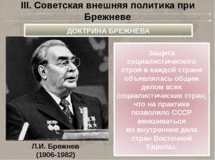 Л.И. Брежнев (1906-1982) III. Советская внешняя политика при Брежневе ДОКТРИН