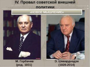 М. Горбачев (род. 1931) Э. Шеварднадзе (1928-2014) IV. Провал советской внешн