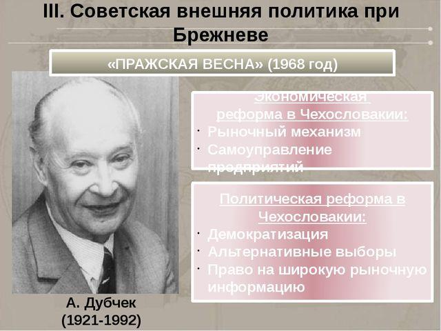 А. Дубчек (1921-1992) III. Советская внешняя политика при Брежневе «ПРАЖСКАЯ...