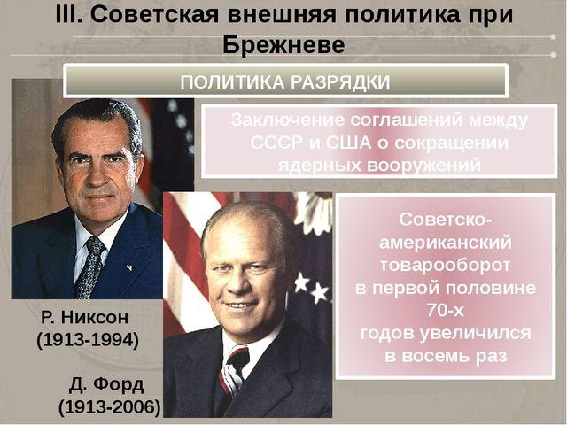 III. Советская внешняя политика при Брежневе Р. Никсон (1913-1994) Д. Форд (1...