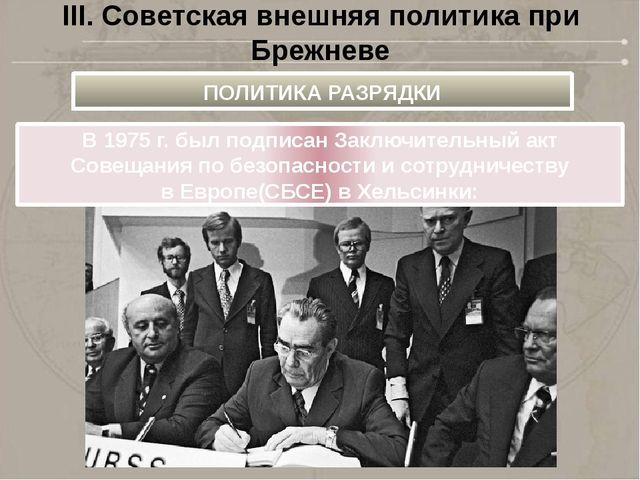 III. Советская внешняя политика при Брежневе В1975г.был подписан Заключите...