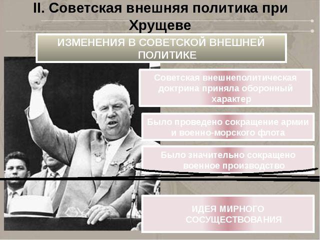 II. Советская внешняя политика при Хрущеве ИЗМЕНЕНИЯ ВСОВЕТСКОЙ ВНЕШНЕЙ ПОЛИ...