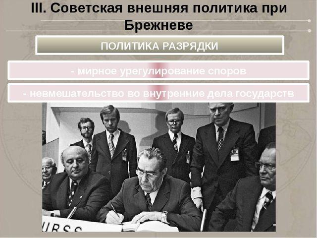 III. Советская внешняя политика при Брежневе - мирное урегулирование споров П...