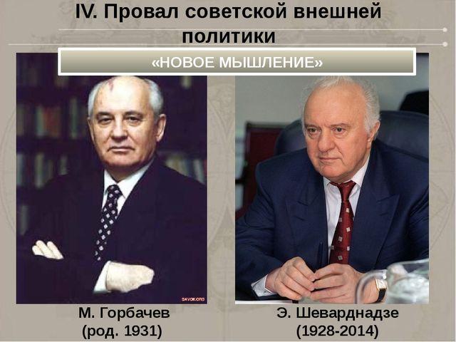 М. Горбачев (род. 1931) Э. Шеварднадзе (1928-2014) IV. Провал советской внешн...