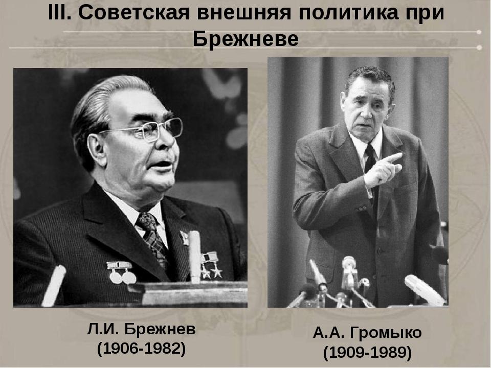 Л.И. Брежнев (1906-1982) А.А. Громыко (1909-1989) III. Советская внешняя поли...