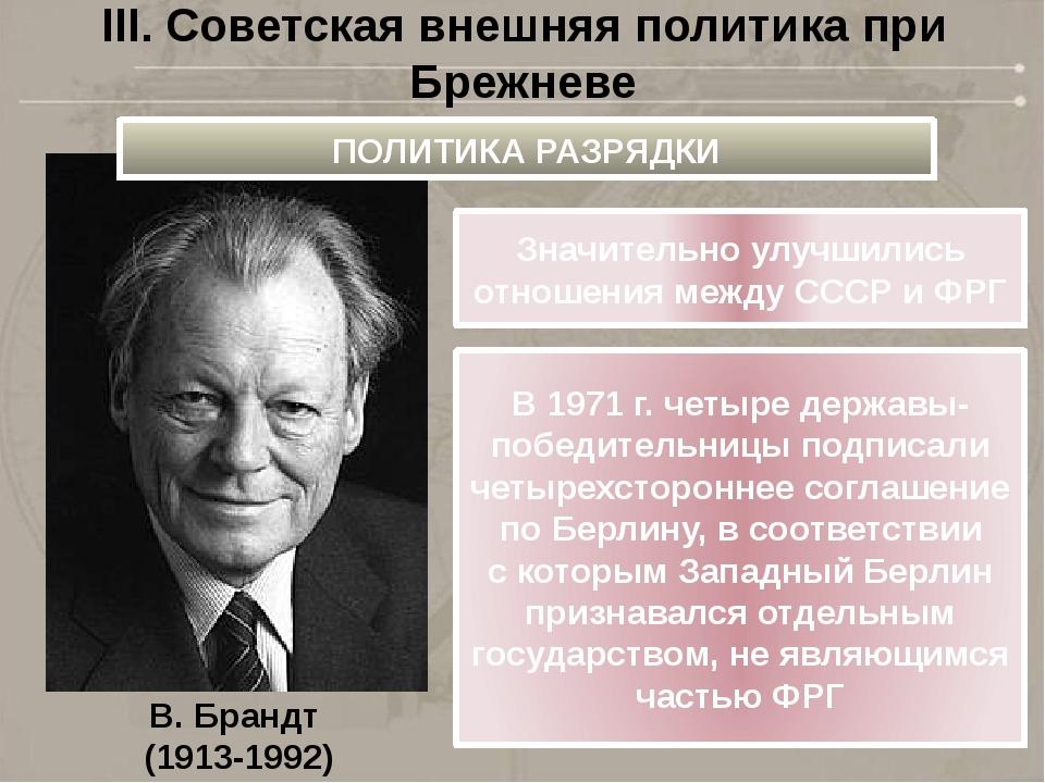 III. Советская внешняя политика при Брежневе В.Брандт (1913-1992) ПОЛИТИКА Р...