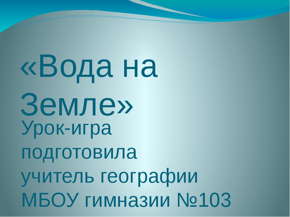 «Вода на Земле» Урок-игра подготовила учитель географии МБОУ гимназии №103 По...