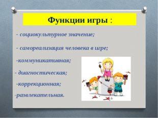 Функции игры : - социокультурное значение; - самореализация человека в игре;