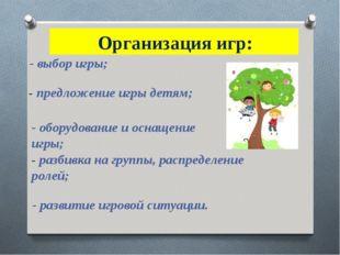 Организация игр: - выбор игры; - предложение игры детям; - оборудование и ос