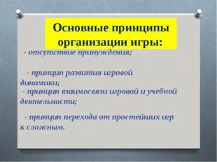 Основные принципы организации игры: - отсутствие принуждения; - принцип разви