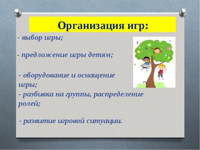 Организация игр: - выбор игры; - предложение игры детям; - оборудование и ос...