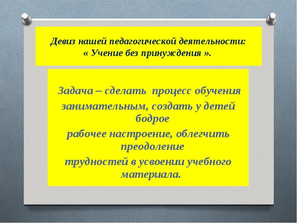 Девиз нашей педагогической деятельности: « Учение без принуждения ».  З...