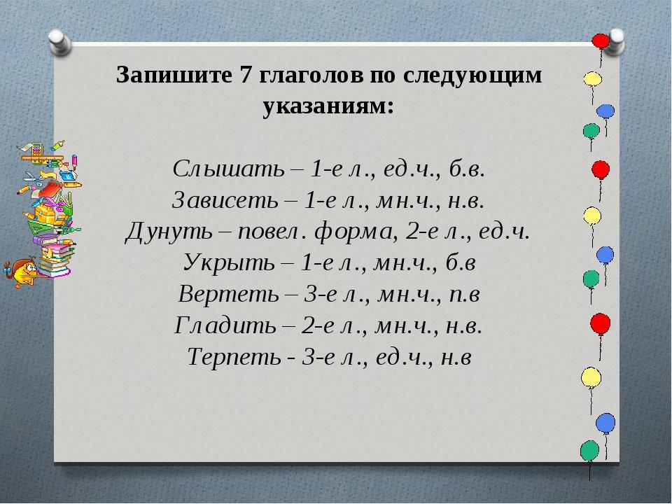 Запишите 7 глаголов по следующим указаниям: Слышать – 1-е л., ед.ч., б.в. Зав...