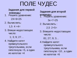 ПОЛЕ ЧУДЕС Задания для первой команды Решить уравнение: 2Х+9=25 2. Вычислить: