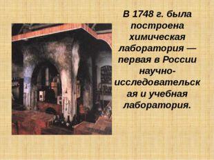 В1748г. была построена химическая лаборатория— первая вРоссии научно-иссл