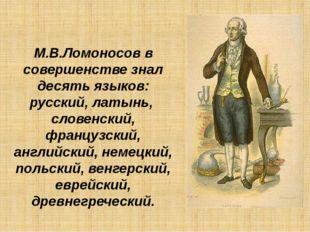 М.В.Ломоносов в совершенстве знал десять языков: русский, латынь, словенский