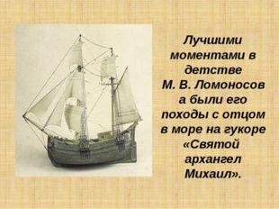 Лучшими моментами в детстве М.В.Ломоносова были его походы с отцом в море н