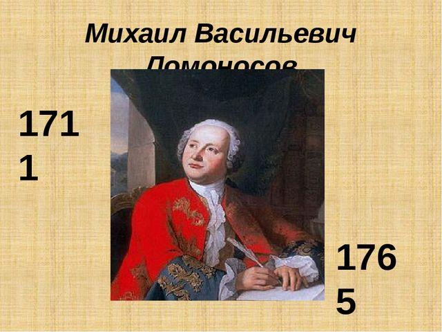 Михаил Васильевич Ломоносов 1711 1765