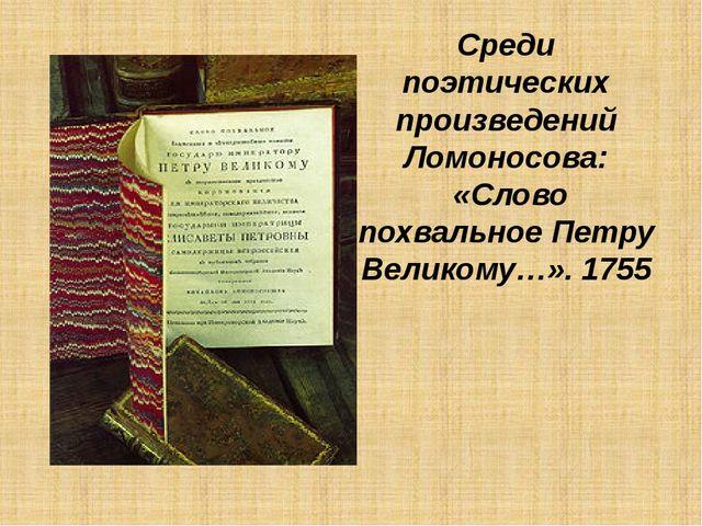 Среди поэтических произведений Ломоносова: «Слово похвальное Петру Великому…»...