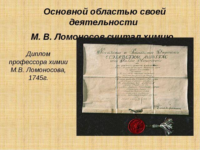 Диплом профессора химии М.В. Ломоносова, 1745г. Основной областью своей деяте...