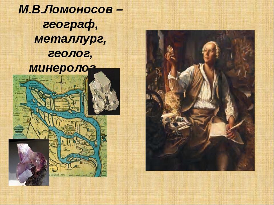 М.В.Ломоносов – географ, металлург, геолог, минеролог. . .
