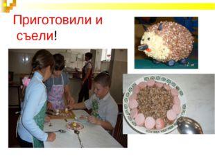 Приготовили и съели!