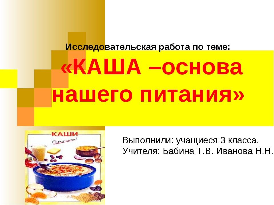 Исследовательская работа по теме: «КАША –основа нашего питания» Выполнили: уч...