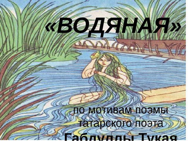 «ВОДЯНАЯ» по мотивам поэмы татарского поэта Габдуллы Тукая