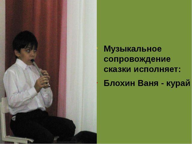 Музыкальное сопровождение сказки исполняет: Блохин Ваня - курай
