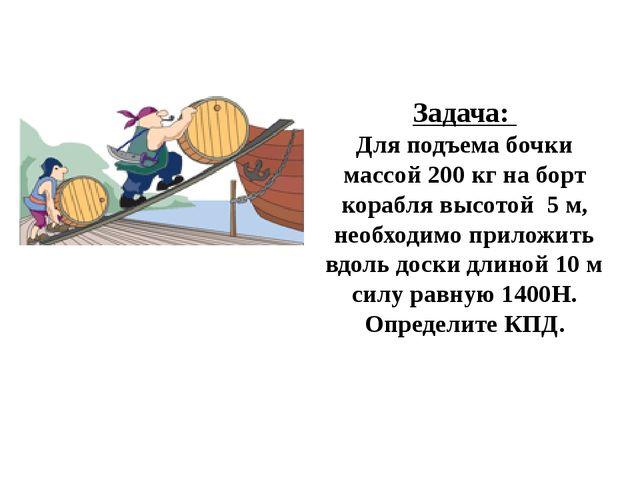 Задача: Для подъема бочки массой 200 кг на борт корабля высотой 5 м, необходи...