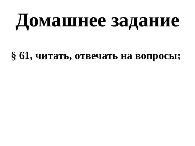 Домашнее задание § 61, читать, отвечать на вопросы;