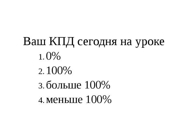 Ваш КПД сегодня на уроке 0% 100% больше 100% меньше 100%