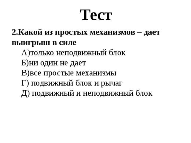Тест 2.Какой из простых механизмов – дает выигрыш в силе А)только неподвижный...
