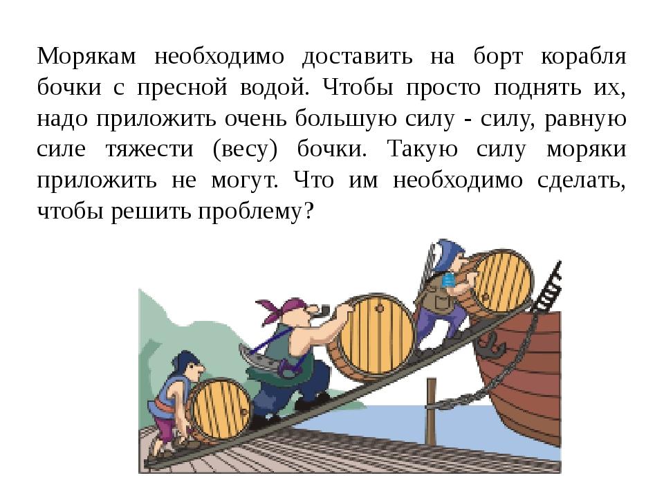 Морякам необходимо доставить на борт корабля бочки с пресной водой. Чтобы пр...