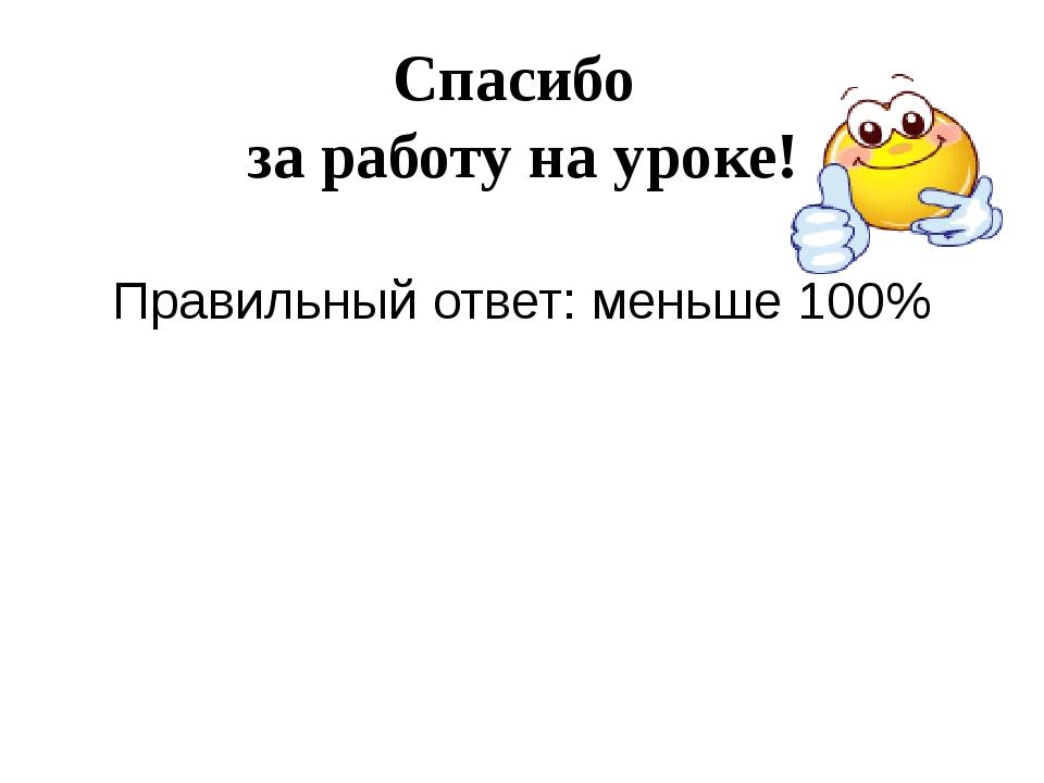 Спасибо за работу на уроке! Правильный ответ: меньше 100%