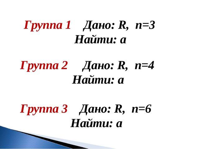 Группа 1 Дано: R, n=3 Найти: а Группа 2 Дано: R, n=4 Найти: а Группа 3 Дано:...