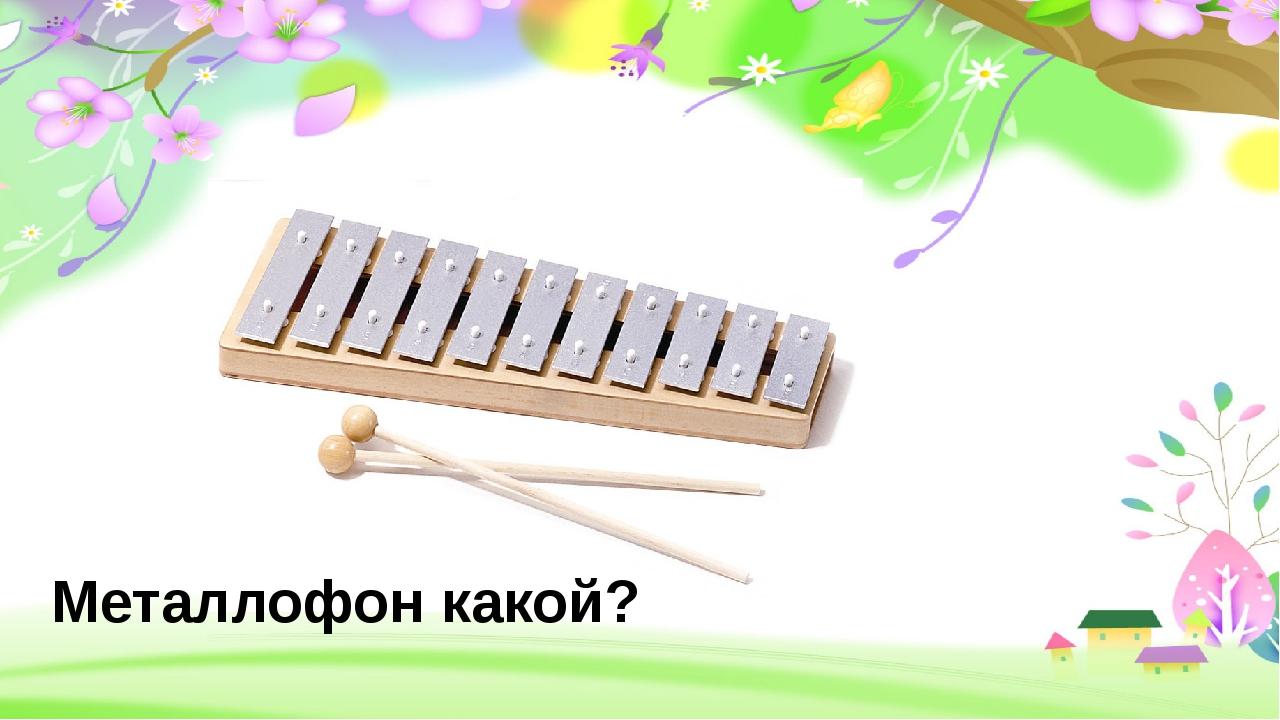 Металлофон какой?