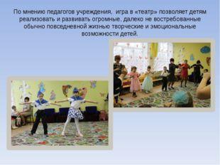 По мнению педагогов учреждения, игра в «театр» позволяет детям реализовать и
