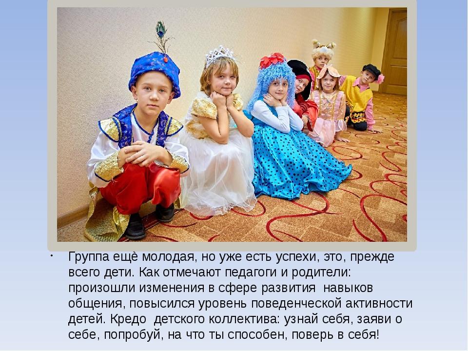 Группа ещѐ молодая, но уже есть успехи, это, прежде всего дети. Как отмечают...