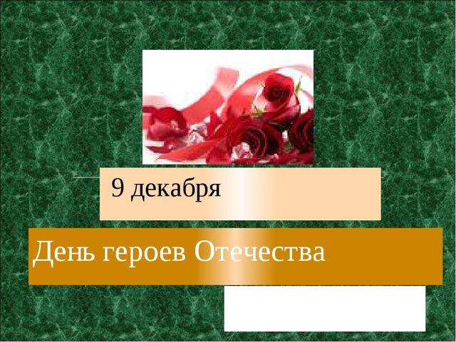 День героев Отечества 9 декабря Выполнили: учащиеся 10 класса Руководитель: у...