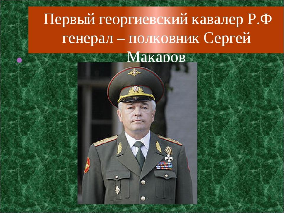 Первый георгиевский кавалер Р.Ф генерал – полковник Сергей Макаров