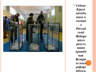 Сейчас Крым находиться в составе Российской Федерации в результате проведени