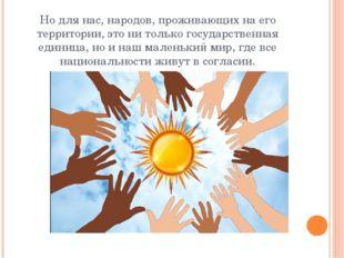 Но для нас, народов, проживающих на его территории, это ни только государстве